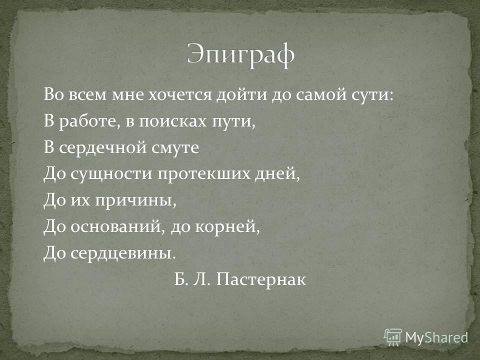 Во всем мне хочется дойти до самой сути: В работе, в поисках пути, В сердечной смуте До сущности протекших дней, До их причины, До оснований, до корней, До сердцевины. Б. Л. Пастернак