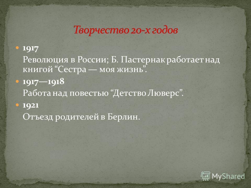 1917 Революция в России; Б. Пастернак работает над книгой Сестра моя жизнь. 19171918 Работа над повестью Детство Люверс. 1921 Отъезд родителей в Берлин.