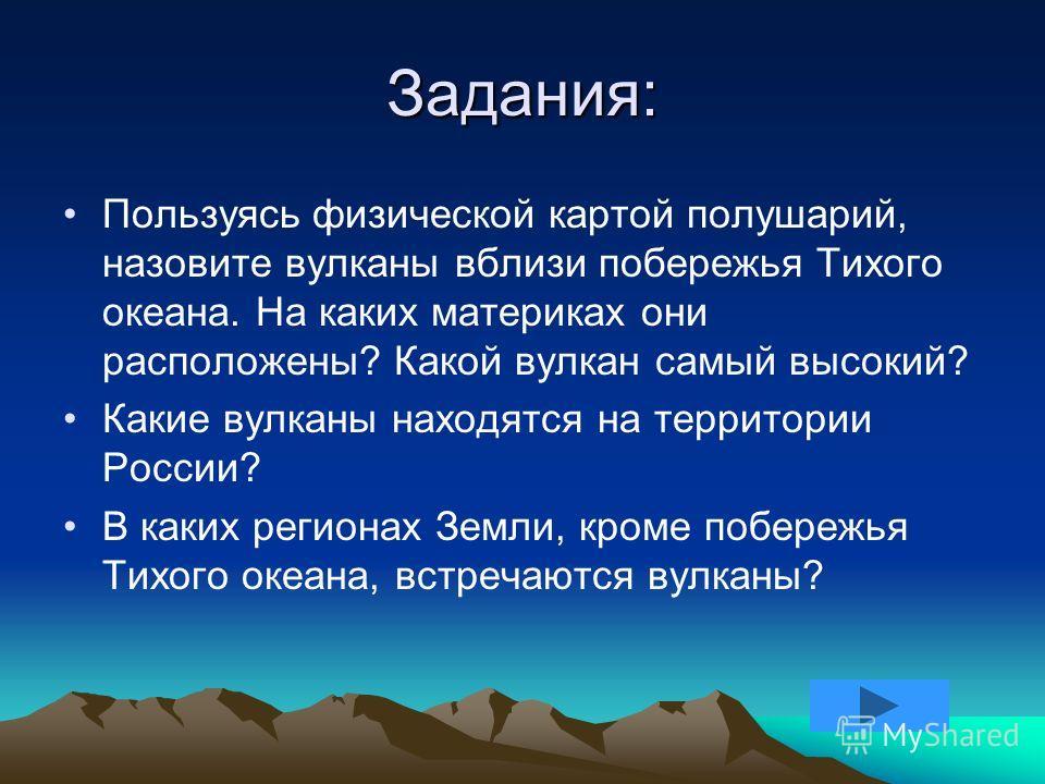 Задания: Пользуясь физической картой полушарий, назовите вулканы вблизи побережья Тихого океана. На каких материках они расположены? Какой вулкан самый высокий? Какие вулканы находятся на территории России? В каких регионах Земли, кроме побережья Тих