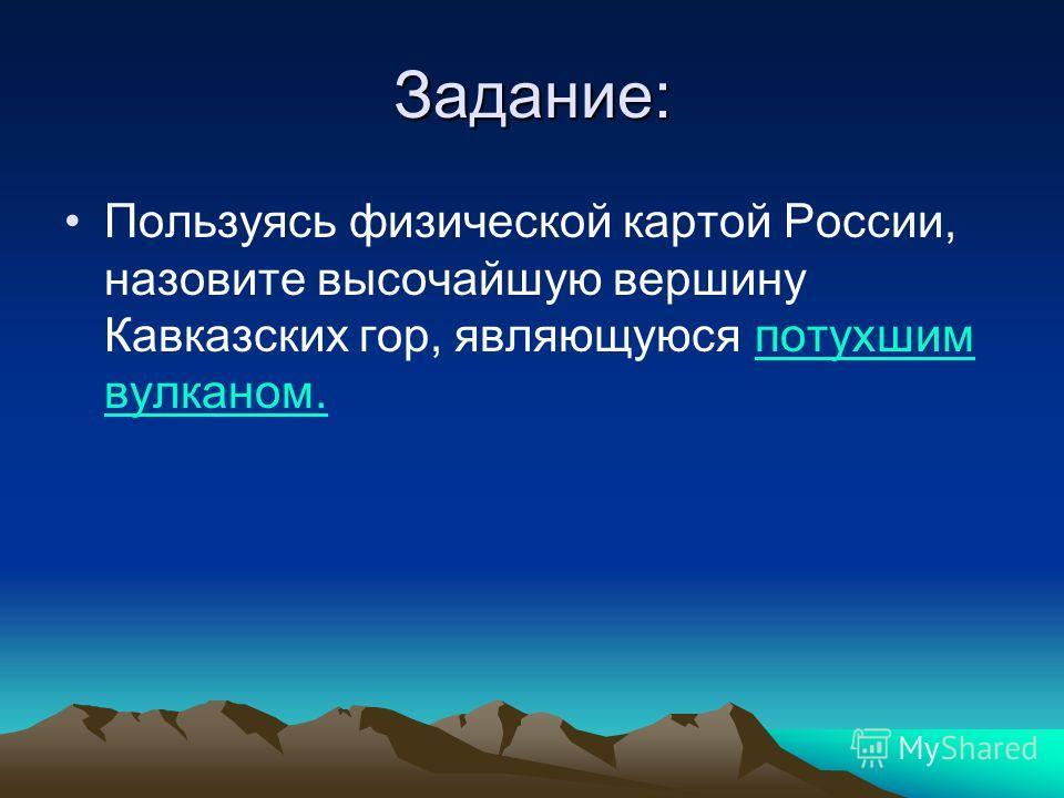 Задание: Пользуясь физической картой России, назовите высочайшую вершину Кавказских гор, являющуюся потухшим вулканом.