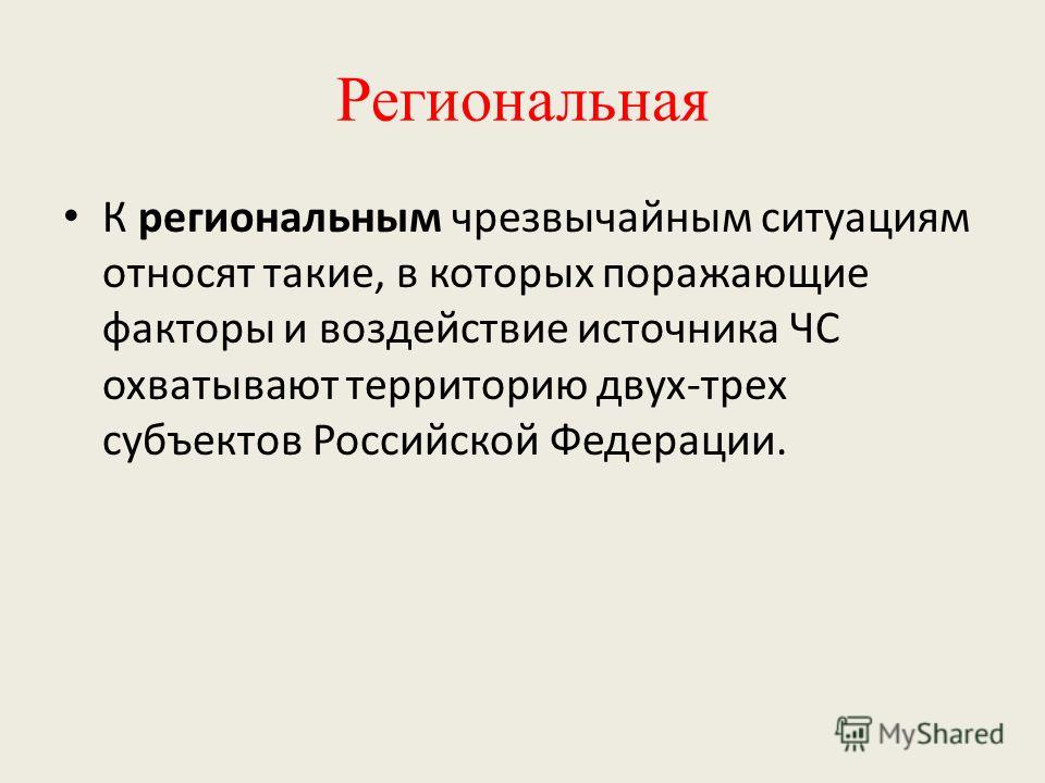 Региональная К региональным чрезвычайным ситуациям относят такие, в которых поражающие факторы и воздействие источника ЧС охватывают территорию двух-трех субъектов Российской Федерации.