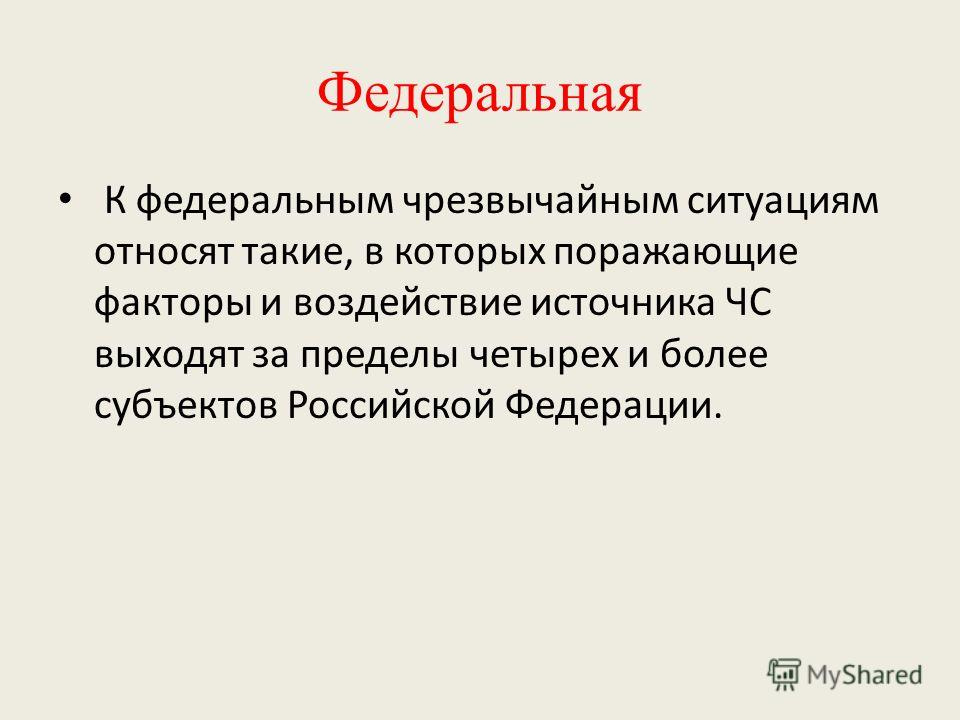 Федеральная К федеральным чрезвычайным ситуациям относят такие, в которых поражающие факторы и воздействие источника ЧС выходят за пределы четырех и более субъектов Российской Федерации.