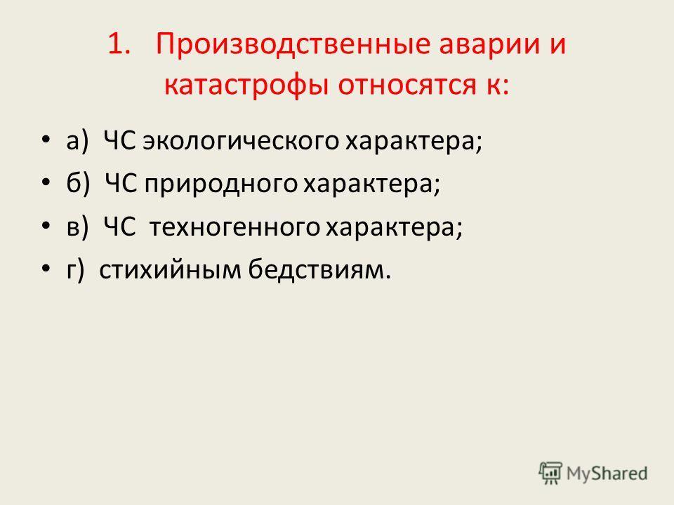1. Производственные аварии и катастрофы относятся к: а) ЧС экологического характера; б) ЧС природного характера; в) ЧС техногенного характера; г) стихийным бедствиям.