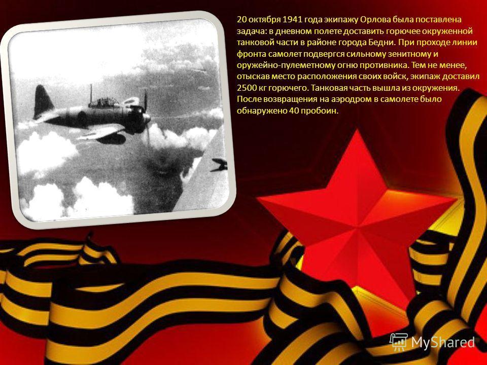 20 октября 1941 года экипажу Орлова была поставлена задача : в дневном полете доставить горючее окруженной танковой части в районе города Бедни. При проходе линии фронта самолет подвергся сильному зенитному и оружейно - пулеметному огню противника. Т