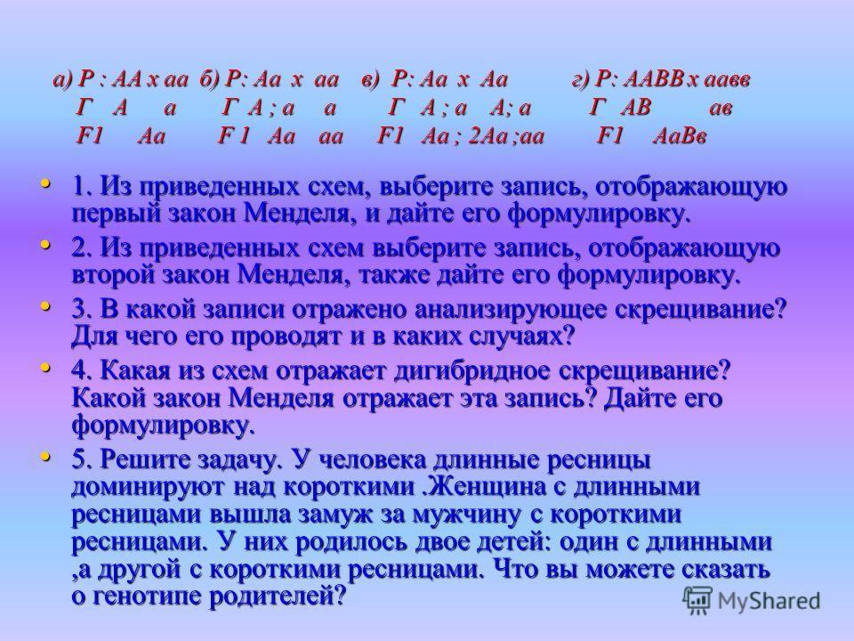 а) Р : АА х аа б) Р: Аа х аа в) Р: Аа х Аа г) Р: ААВВ х аавв Г А а Г А ; а а Г А ; а А; а Г АВ ав F1 Аа F 1 Аа аа F1 Аа ; 2Аа ;аа F1 АаВв 1. Из приведенных схем, выберите запись, отображающую первый закон Менделя, и дайте его формулировку. 1. Из прив