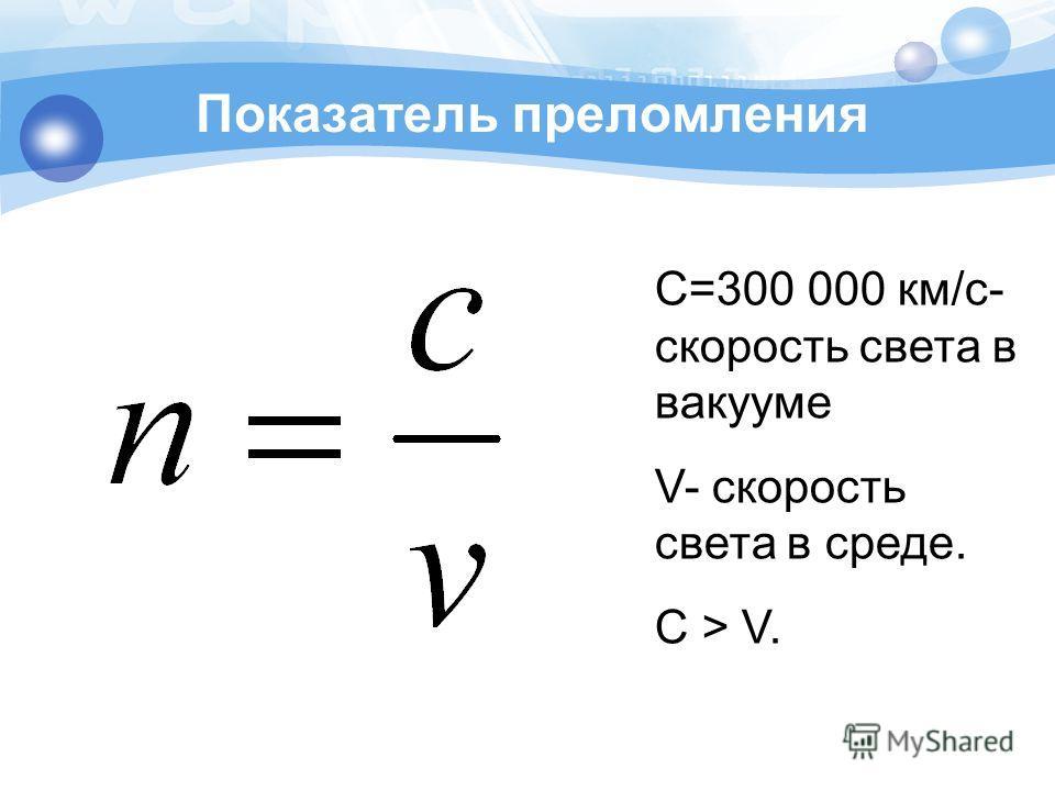 Показатель преломления С=300 000 км/с- скорость света в вакууме V- скорость света в среде. С > V.