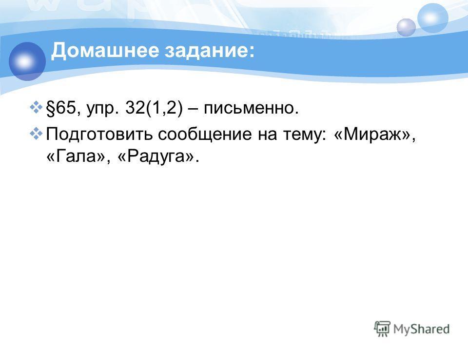 Домашнее задание: §65, упр. 32(1,2) – письменно. Подготовить сообщение на тему: «Мираж», «Гала», «Радуга».