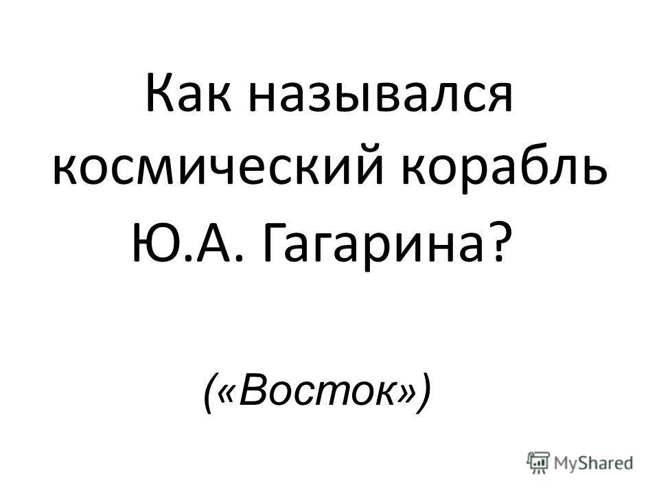 Как назывался космический корабль Ю.А. Гагарина? ( « Восток » )