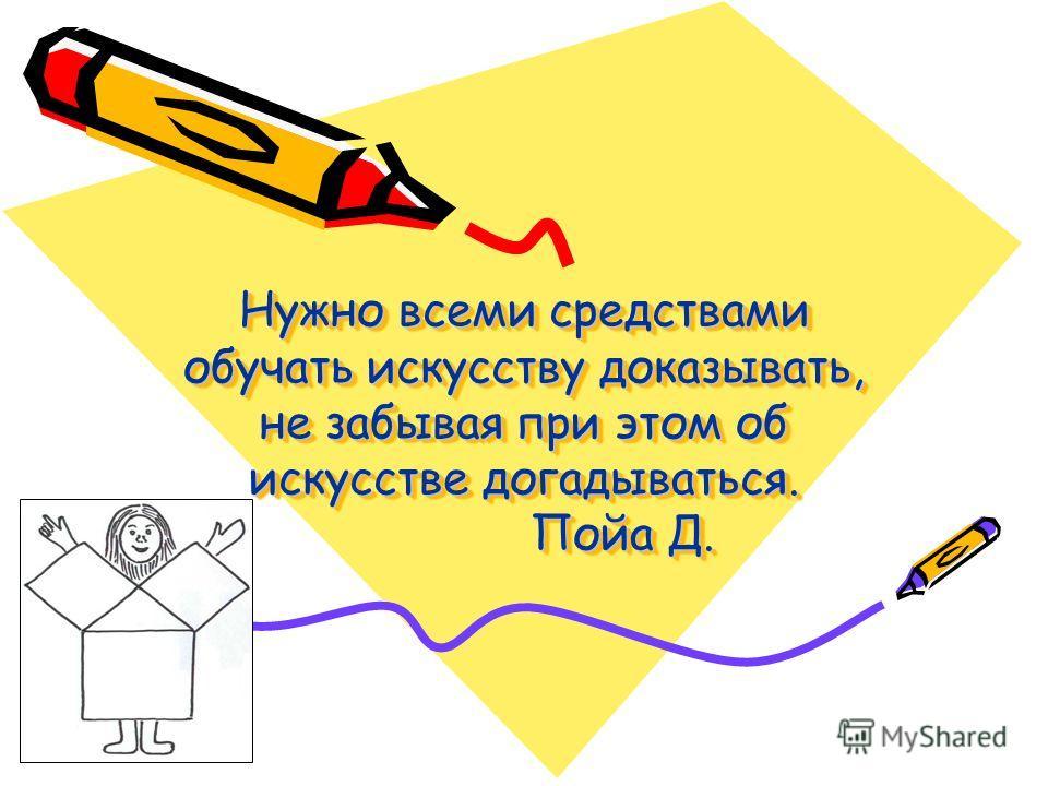 Нужно всеми средствами обучать искусству доказывать, не забывая при этом об искусстве догадываться. Пойа Д. Нужно всеми средствами обучать искусству доказывать, не забывая при этом об искусстве догадываться. Пойа Д.
