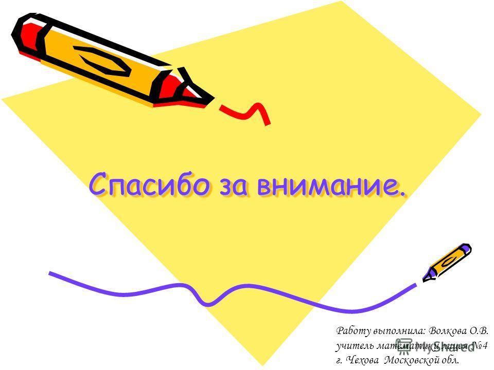 Спасибо за внимание. Работу выполнила: Волкова О.В. учитель математики лицея 4 г. Чехова Московской обл.