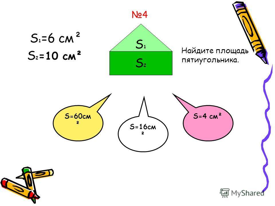 4 S2S2 S1S1 S 1 =6 см² S 2 =10 см² S=4 см² Найдите площадь пятиугольника. S=60см ² S=16см ²