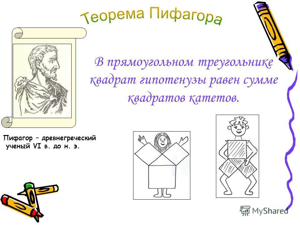 В прямоугольном треугольнике квадрат гипотенузы равен сумме квадратов катетов. Пифагор – древнегреческий ученый VI в. до н. э.