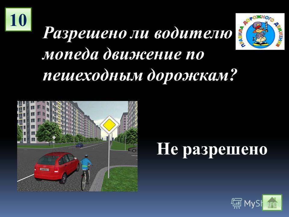 10 Разрешено ли водителю мопеда движение по пешеходным дорожкам? Не разрешено