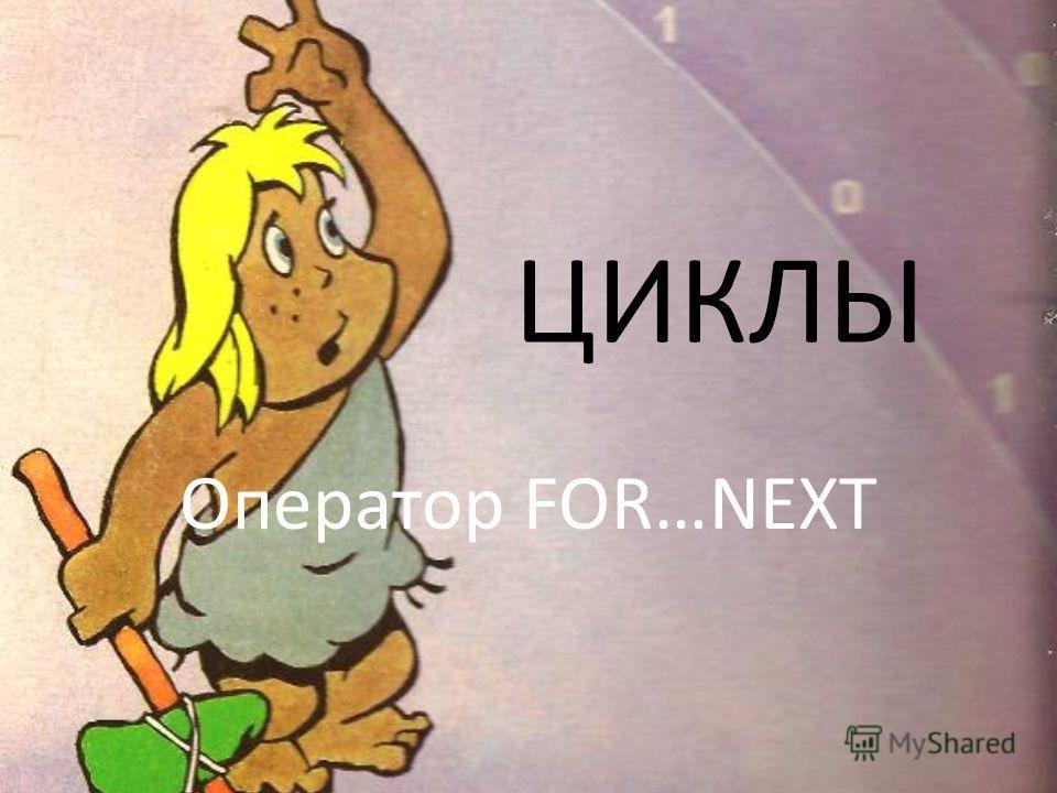 ЦИКЛЫ Оператор FOR…NEXT