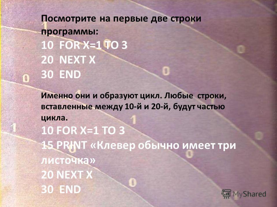 Посмотрите на первые две строки программы: 10 FOR X=1 TO 3 20 NEXT X 30 END Именно они и образуют цикл. Любые строки, вставленные между 10-й и 20-й, будут частью цикла. 10 FOR X=1 TO 3 15 PRINT «Клевер обычно имеет три листочка» 20 NEXT X 30 END