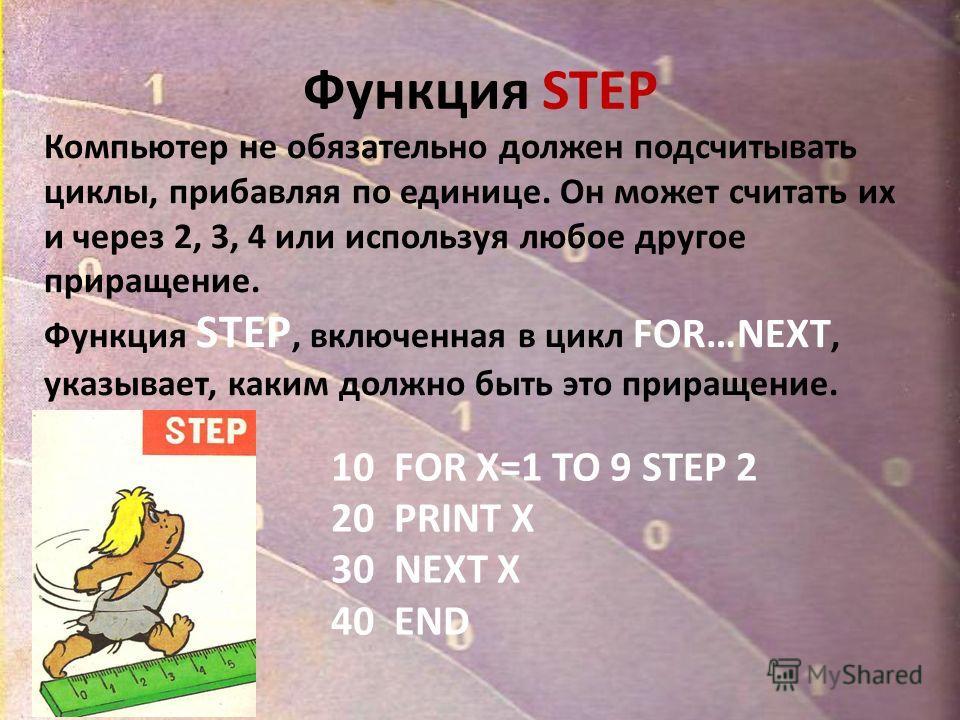 Функция STEP Компьютер не обязательно должен подсчитывать циклы, прибавляя по единице. Он может считать их и через 2, 3, 4 или используя любое другое приращение. Функция STEP, включенная в цикл FOR…NEXT, указывает, каким должно быть это приращение. 1