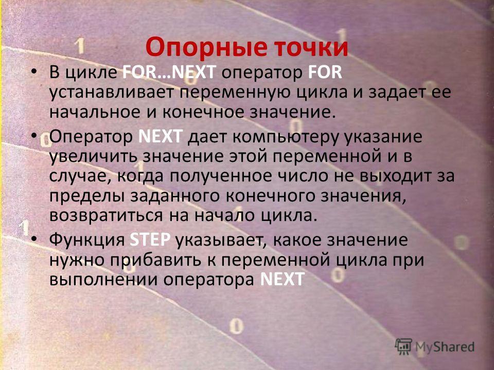 Опорные точки В цикле FOR…NEXT оператор FOR устанавливает переменную цикла и задает ее начальное и конечное значение. Оператор NEXT дает компьютеру указание увеличить значение этой переменной и в случае, когда полученное число не выходит за пределы з