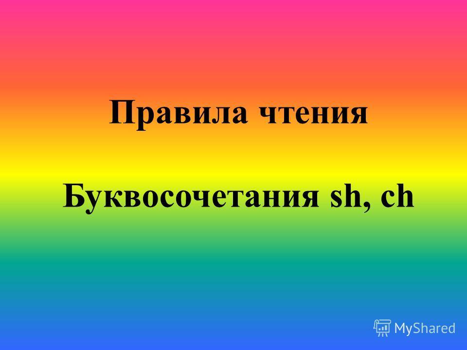 Правила чтения Буквосочетания sh, ch