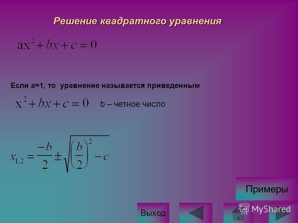 Решение квадратного уравнения Если а=1, тоуравнение называется приведенным Выход b – четное число Примеры