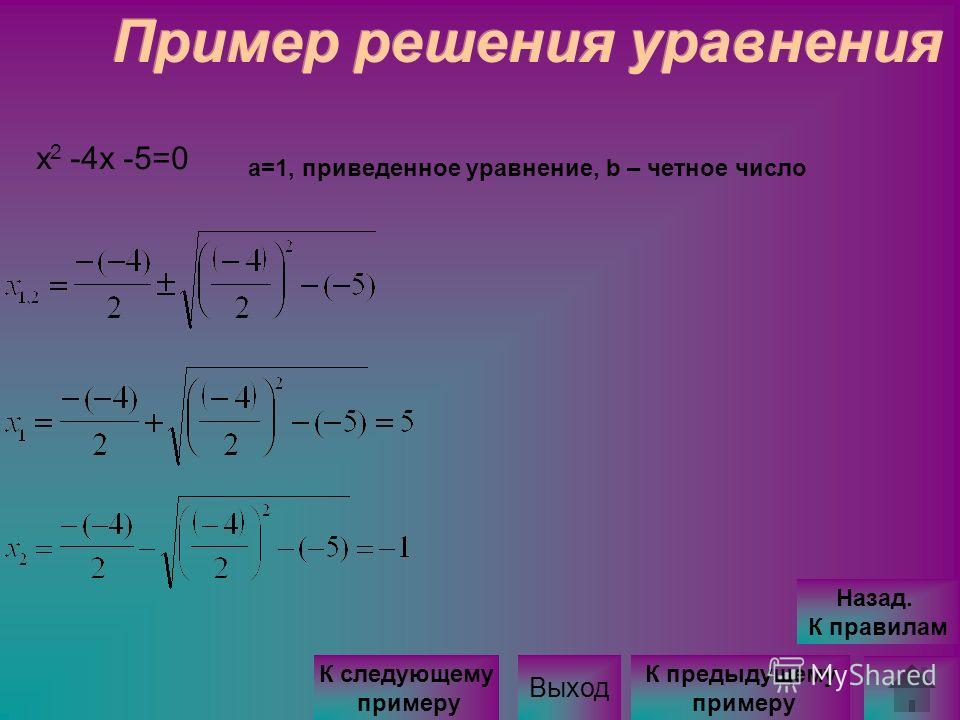 Пример решения уравнения x 2 -4x -5=0 а=1, приведенное уравнение, b – четное число Выход К следующему примеру К предыдущему примеру Назад. К правилам