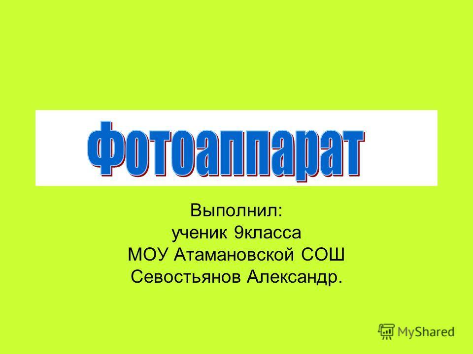 Выполнил: ученик 9класса МОУ Атамановской СОШ Севостьянов Александр.