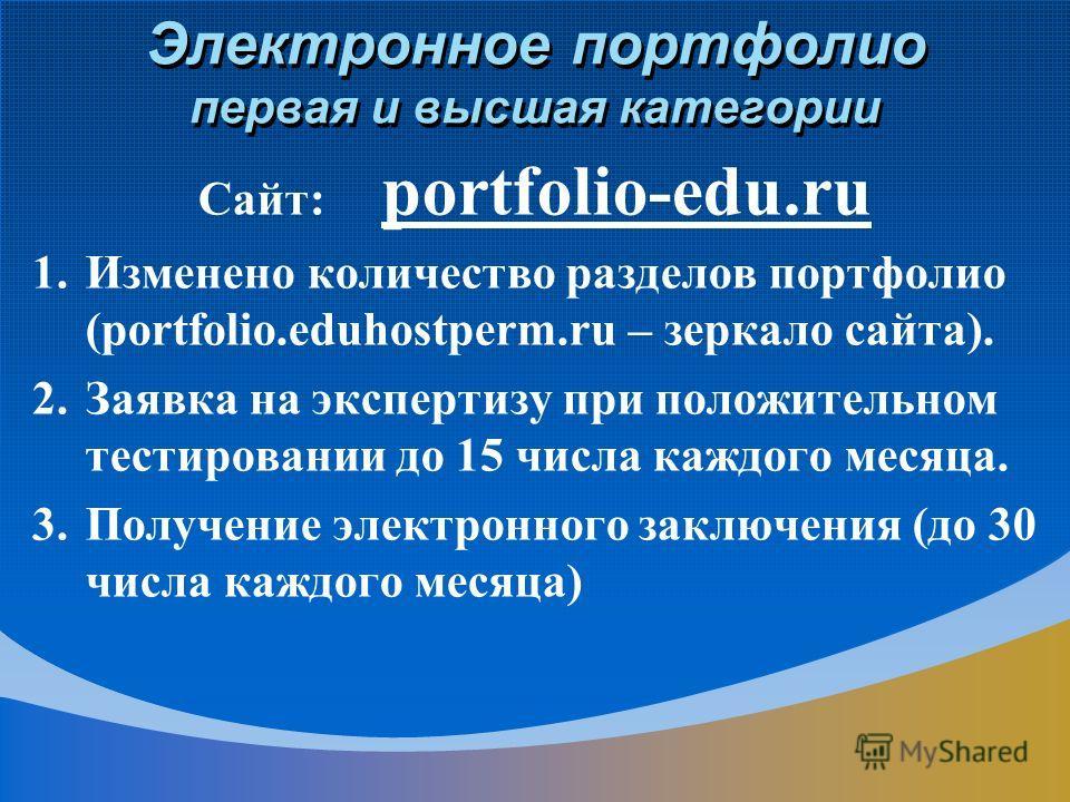 Электронное портфолио первая и высшая категории Сайт: portfolio-edu.ru 1.Изменено количество разделов портфолио (portfolio.eduhostperm.ru – зеркало сайта). 2.Заявка на экспертизу при положительном тестировании до 15 числа каждого месяца. 3.Получение