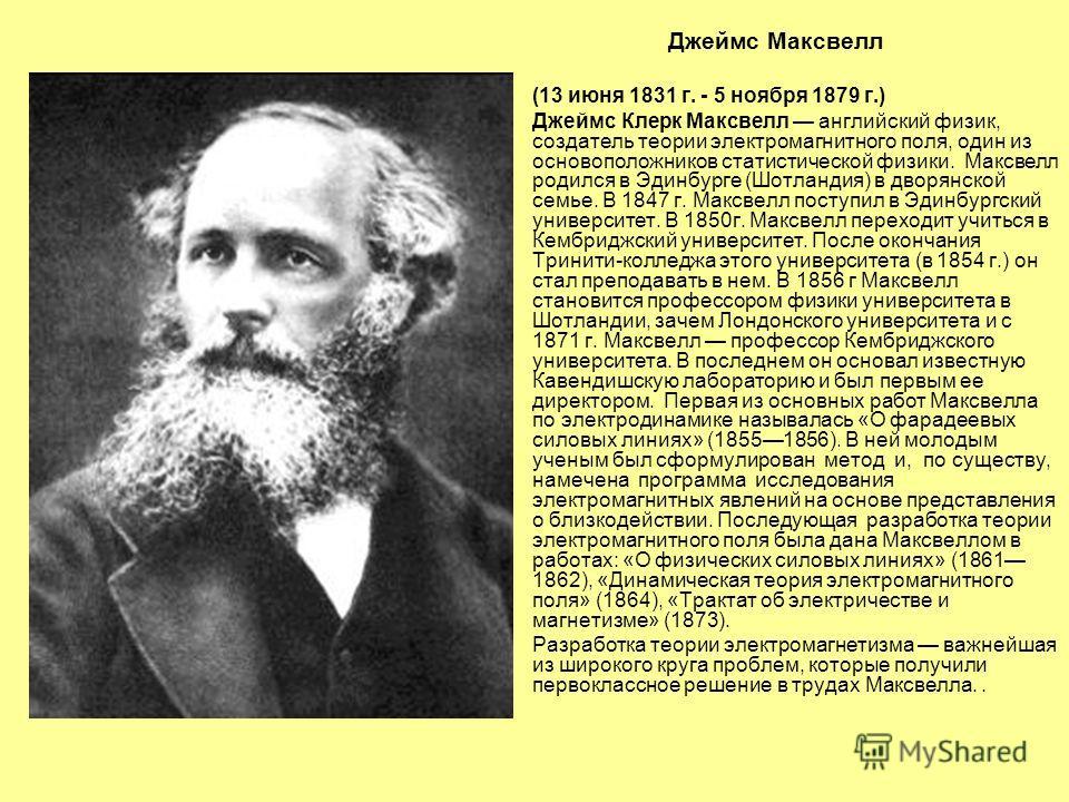 Джеймс Максвелл (13 июня 1831 г. - 5 ноября 1879 г.) Джеймс Клерк Максвелл английский физик, создатель теории электромагнитного поля, один из основоположников статистической физики. Максвелл родился в Эдинбурге (Шотландия) в дворянской семье. В 1847