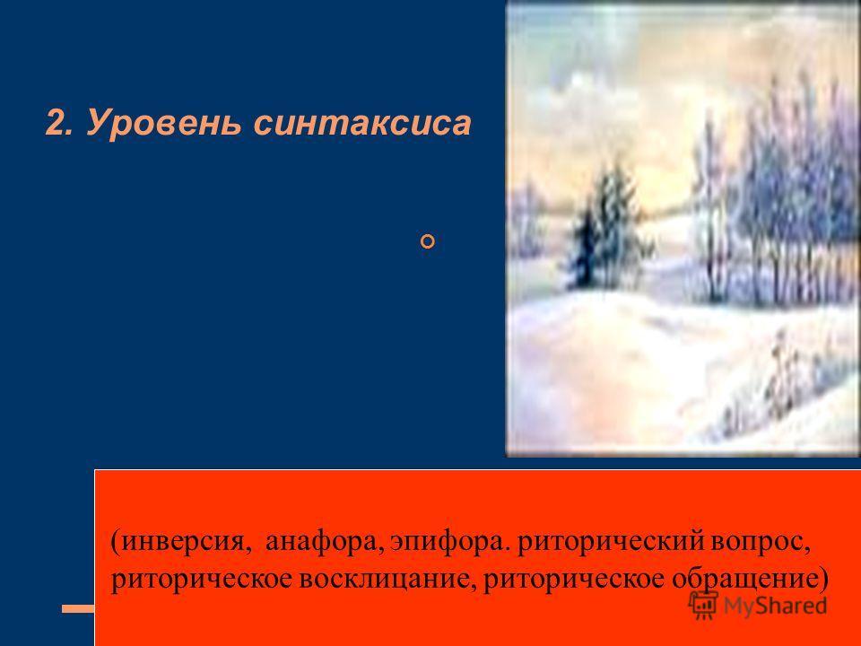 2. Уровень синтаксиса (инверсия, анафора, эпифора. риторический вопрос, риторическое восклицание, риторическое обращение)