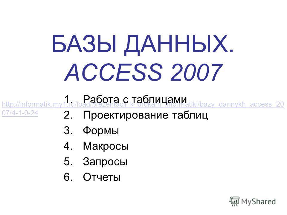 БАЗЫ ДАННЫХ. ACCESS 2007 1.Работа с таблицами 2.Проектирование таблиц 3.Формы 4.Макросы 5.Запросы 6.Отчеты http://informatik.my1.ru/load/prezentacii_k_urokam_informatiki/bazy_dannykh_access_20 07/4-1-0-24