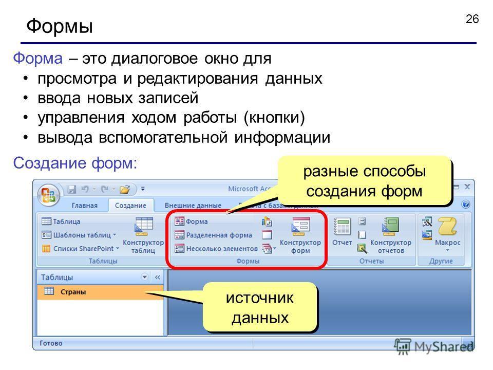 26 Формы Форма – это диалоговое окно для просмотра и редактирования данных ввода новых записей управления ходом работы (кнопки) вывода вспомогательной информации Создание форм: источник данных разные способы создания форм