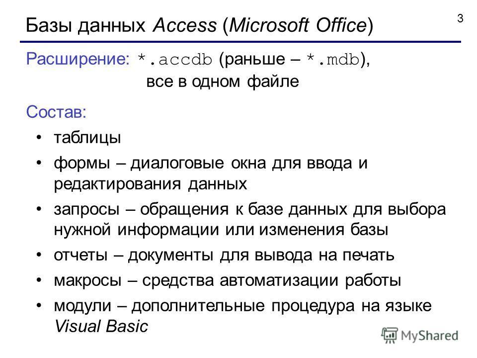3 Базы данных Access (Microsoft Office) Расширение: *.accdb (раньше – *.mdb ), все в одном файле Состав: таблицы формы – диалоговые окна для ввода и редактирования данных запросы – обращения к базе данных для выбора нужной информации или изменения ба