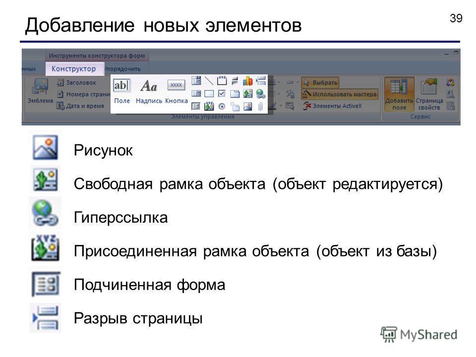 39 Добавление новых элементов Рисунок Свободная рамка объекта (объект редактируется) Гиперссылка Присоединенная рамка объекта (объект из базы) Подчиненная форма Разрыв страницы