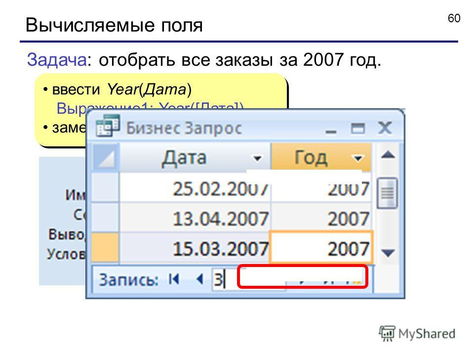 60 Вычисляемые поля ввести Year(Дата) Выражение1: Year([Дата]) заменить Выражение1 на Год ввести Year(Дата) Выражение1: Year([Дата]) заменить Выражение1 на Год Задача: отобрать все заказы за 2007 год.