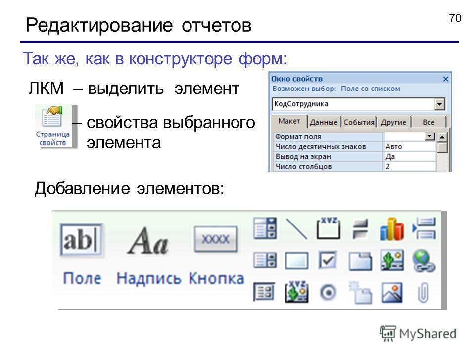 70 Редактирование отчетов – свойства выбранного элемента Так же, как в конструкторе форм: ЛКМ – выделить элемент Добавление элементов: