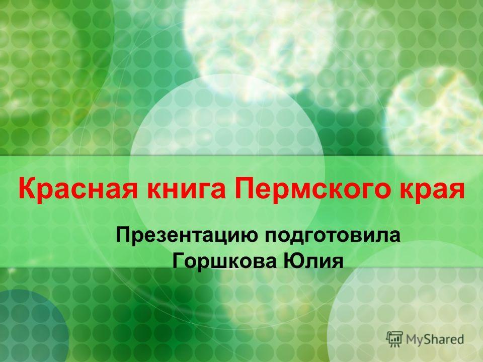 Красная книга Пермского края Презентацию подготовила Горшкова Юлия