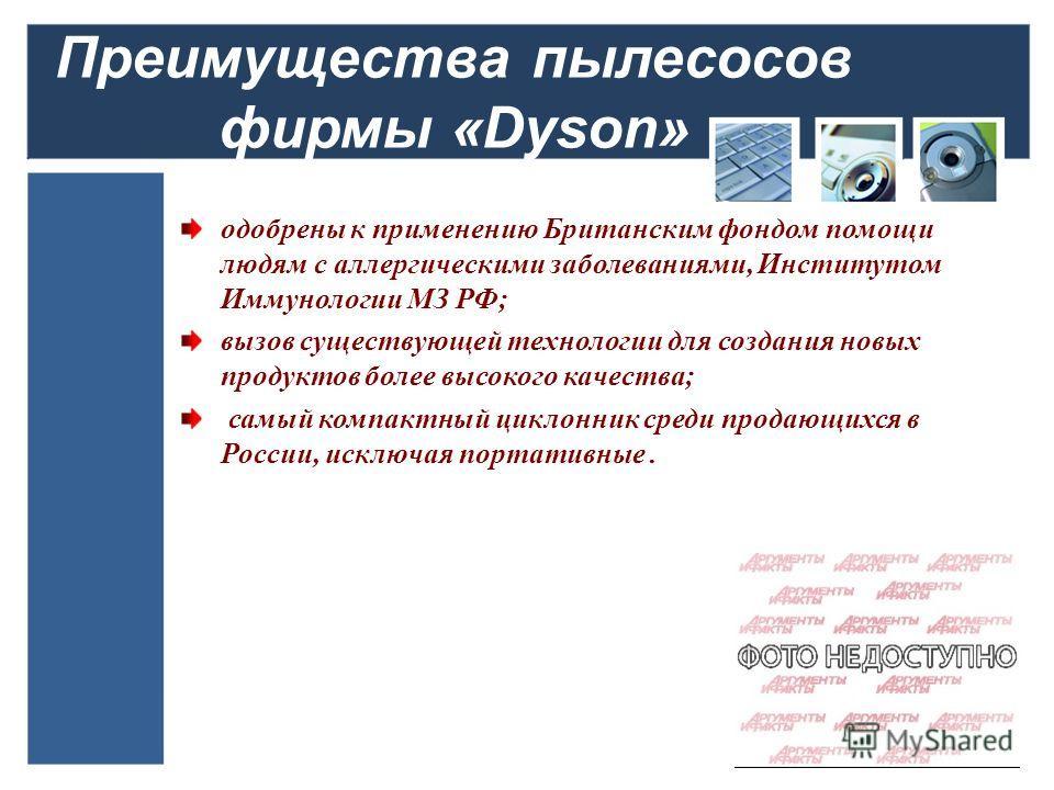 Преимущества пылесосов фирмы «Dyson» одобрены к применению Британским фондом помощи людям с аллергическими заболеваниями, Институтом Иммунологии МЗ РФ; вызов существующей технологии для создания новых продуктов более высокого качества; самый компактн