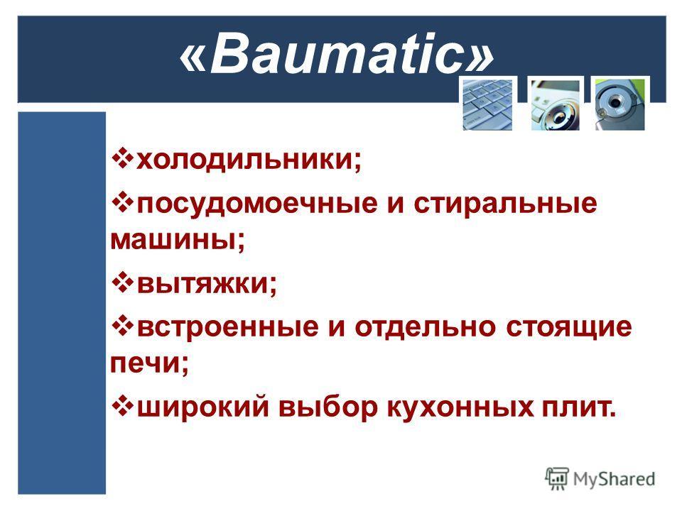 «Baumatic» холодильники; посудомоечные и стиральные машины; вытяжки; встроенные и отдельно стоящие печи; широкий выбор кухонных плит.