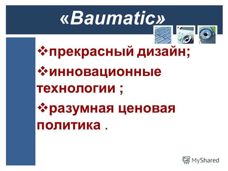 «Baumatic» прекрасный дизайн; инновационные технологии ; разумная ценовая политика.