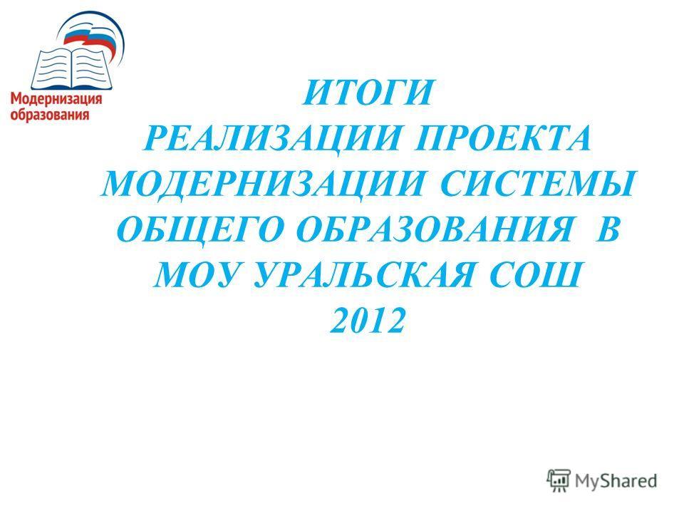 ИТОГИ РЕАЛИЗАЦИИ ПРОЕКТА МОДЕРНИЗАЦИИ СИСТЕМЫ ОБЩЕГО ОБРАЗОВАНИЯ В МОУ УРАЛЬСКАЯ СОШ 2012