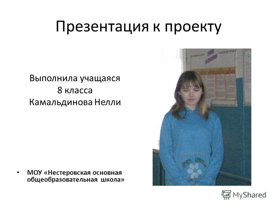 Презентация к проекту Выполнила учащаяся 8 класса Камальдинова Нелли МОУ «Нестеровская основная общеобразовательная школа»