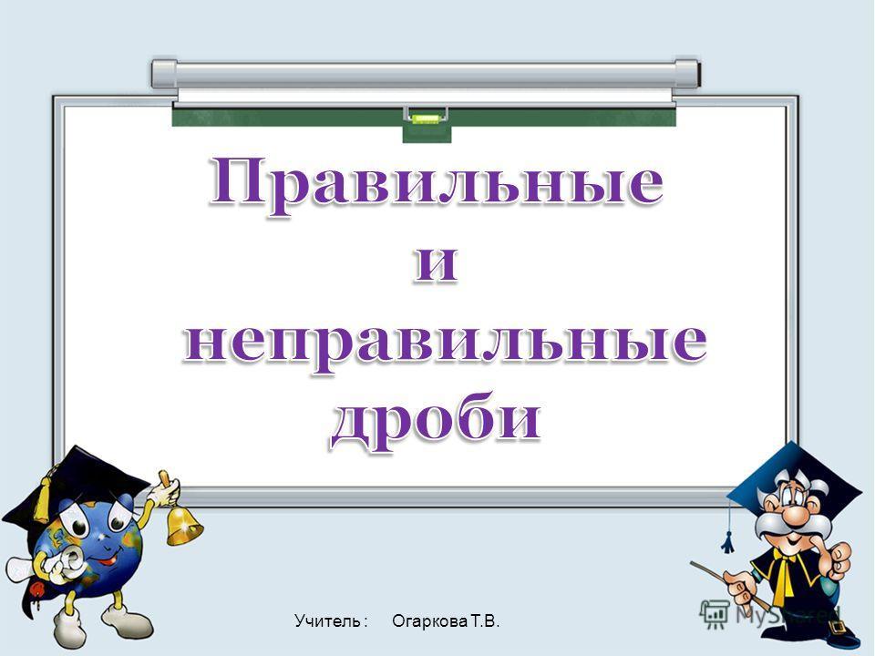 Учитель : Огаркова Т.В.