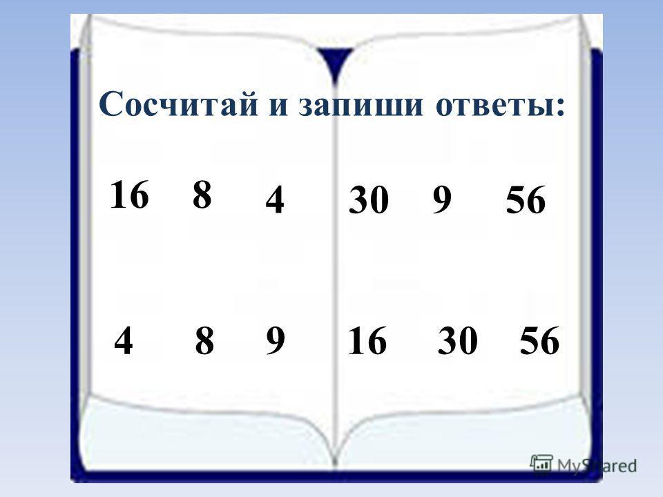 Сосчитай и запиши ответы: 168 430956 4 8 9 16 30 56