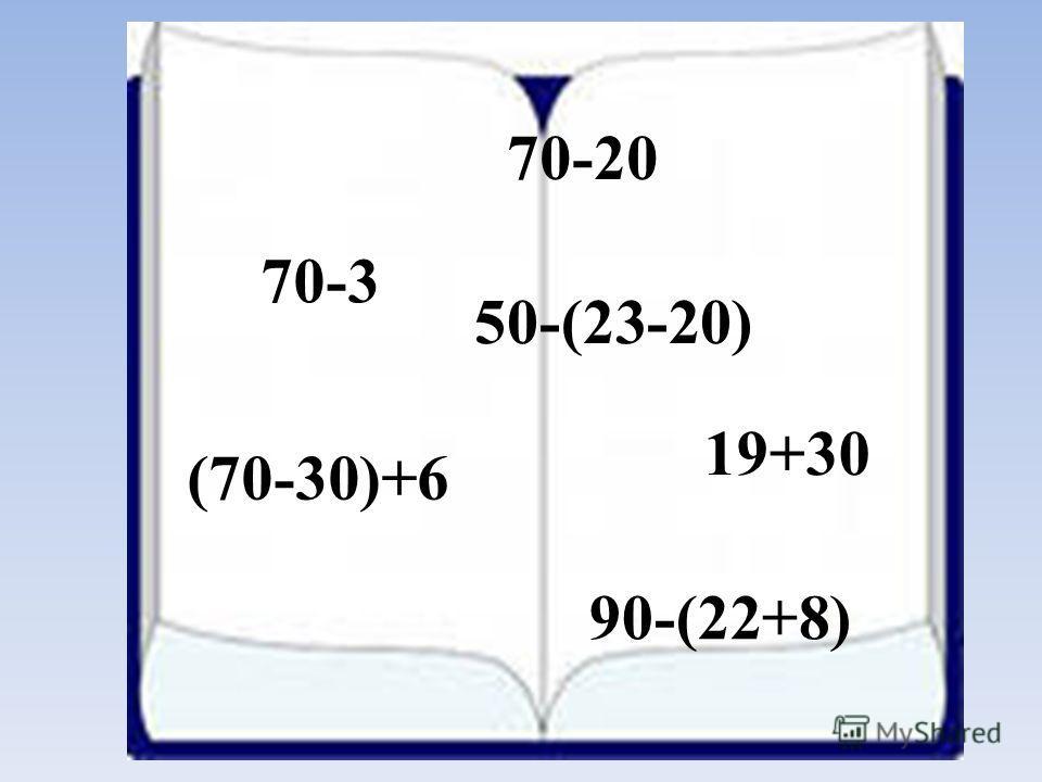 70-20 19+30 70-3 90-(22+8) (70-30)+6 50-(23-20)