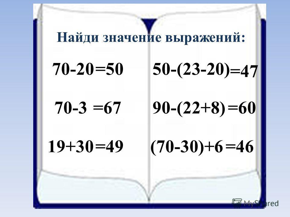 70-20 19+30 70-390-(22+8) (70-30)+6 50-(23-20)=50 =67 =49 =47 =60 =46 Найди значение выражений: