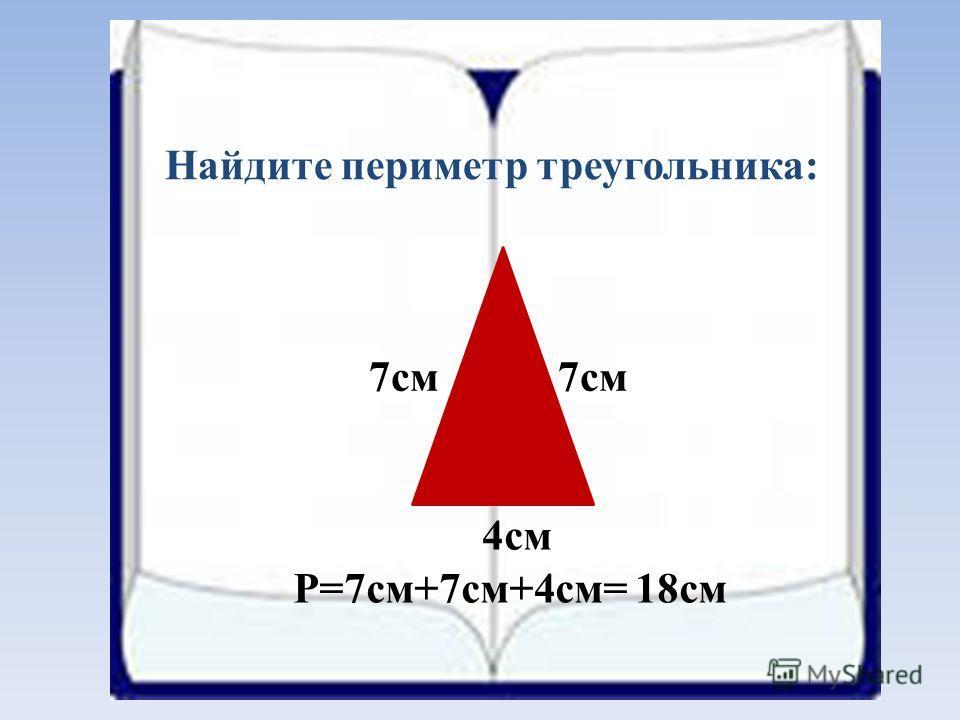 Найдите периметр треугольника: 7см 4см P=7см+7см+4см= 18см