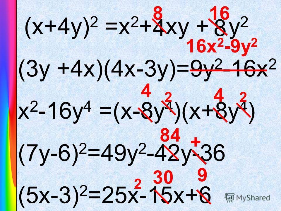 (x+4y) 2 =x 2 + xy + y 2 (3y +4x)(4x-3y)=9y 2 -16x 2 x 2 -16y 4 =(x-8y 4 )(x+8y 4 ) (7у-6) 2 =49у 2 -42у-36 (5х-3) 2 =25х-15х+6 816 16x 2 -9y 2 4 4 22 84 + 2 30 9 84