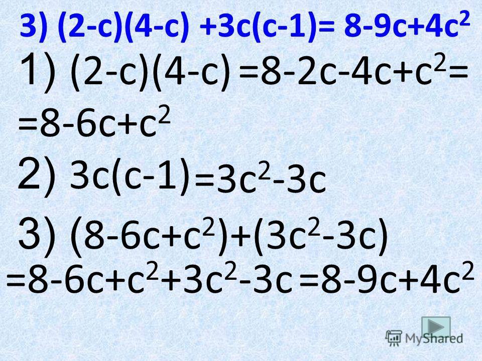 3) (2-c)(4-c) +3c(c-1)= 8-9с+4с 2 1) (2-c)(4-c) 2) 3c(c-1) 3) ( 8-6с+с 2 )+(3с 2 -3с) =8-2с-4с+с 2 = =8-6с+с 2 =3с 2 -3с =8-6с+с 2 +3с 2 -3с=8-9с+4с 2
