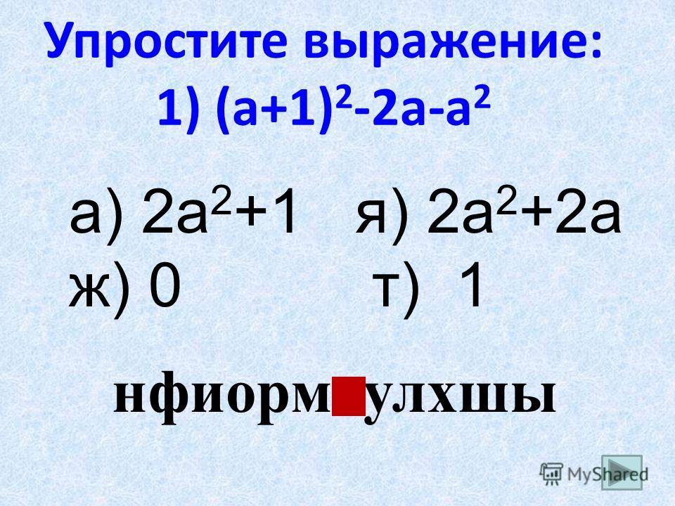 Упростите выражение: 1) (a+1) 2 -2a-a 2 а) 2a 2 +1 я) 2a 2 +2a ж) 0 т) 1 нфиормтулхшы