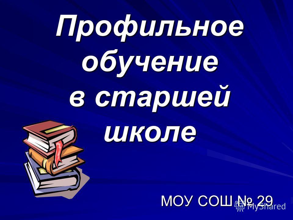 Профильное обучение в старшей школе МОУ СОШ 29