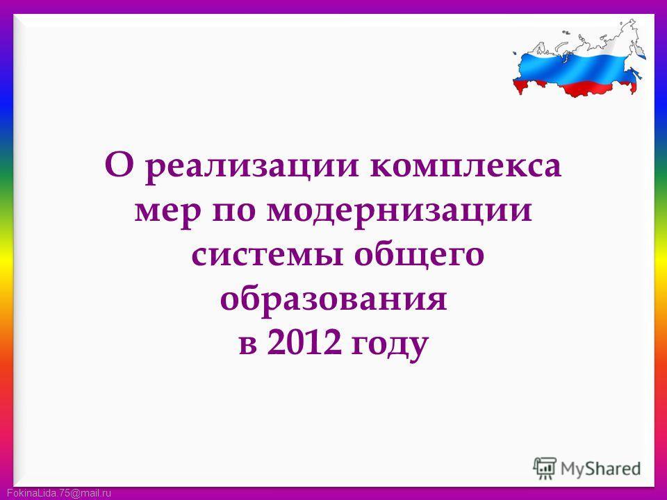FokinaLida.75@mail.ru О реализации комплекса мер по модернизации системы общего образования в 2012 году
